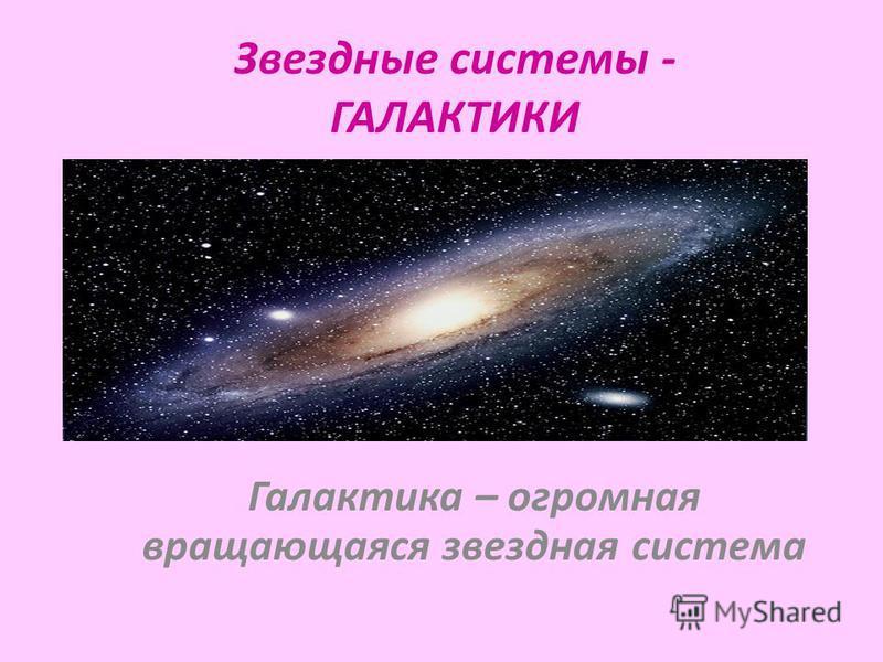 Звездные системы - ГАЛАКТИКИ Галактика – огромная вращающаяся звездная система