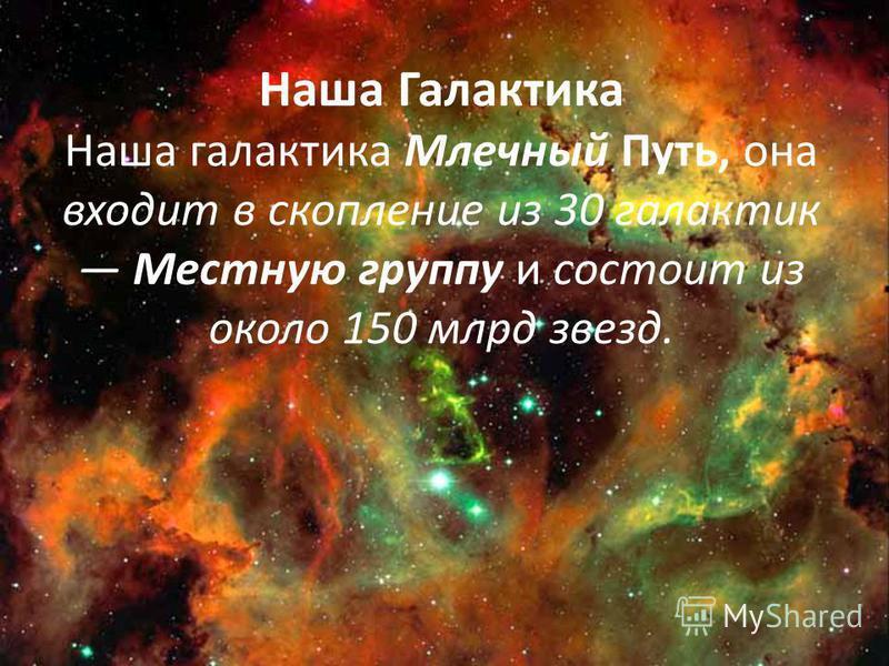 Наша Галактика Наша галактика Млечный Путь, она входит в скопление из 30 галактик Местную группу и состоит из около 150 млрд звезд.