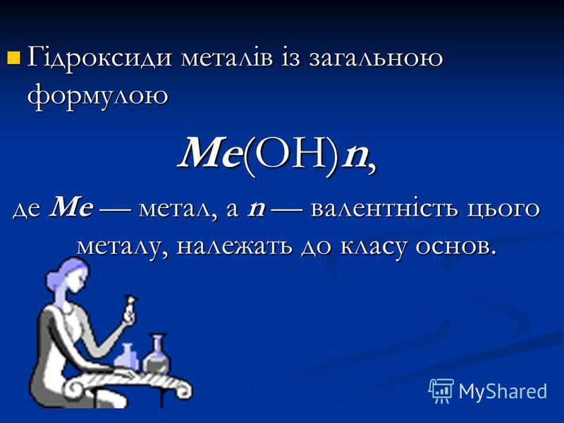 Гідроксиди металів із загальною формулою Гідроксиди металів із загальною формулою Ме(ОН)n, де Ме метал, а n валентність цього металу, належать до класу основ.