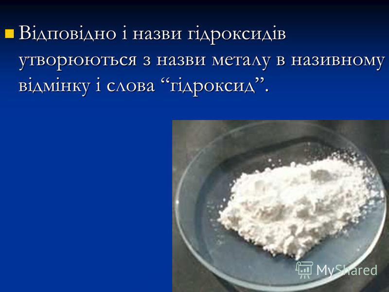 Відповідно і назви гідроксидів утворюються з назви металу в називному відмінку і слова гідроксид. Відповідно і назви гідроксидів утворюються з назви металу в називному відмінку і слова гідроксид.