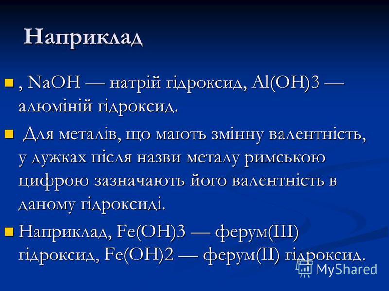 Наприклад, NaOH натрій гідроксид, Al(OH)3 алюміній гідроксид., NaOH натрій гідроксид, Al(OH)3 алюміній гідроксид. Для металів, що мають змінну валентність, у дужках після назви металу римською цифрою зазначають його валентність в даному гідроксиді. Д