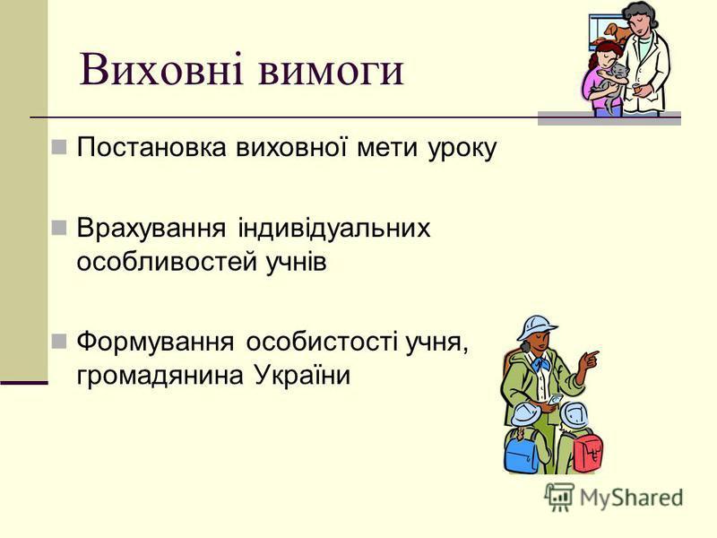 Виховні вимоги Постановка виховної мети уроку Врахування індивідуальних особливостей учнів Формування особистості учня, громадянина України