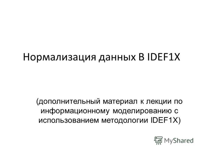 Нормализация данных В IDEF1X (дополнительный материал к лекции по информационному моделированию с использованием методологии IDEF1X)