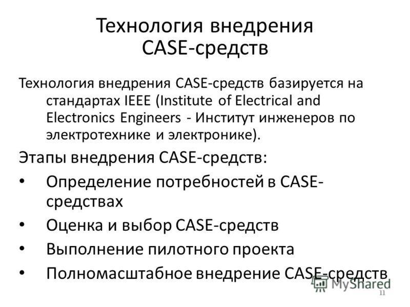 Технология внедрения CASE-средств Технология внедрения CASE-средств базируется на стандартах IEEE (Institute of Electrical and Electronics Engineers - Институт инженеров по электротехнике и электронике). Этапы внедрения CASE-средств: Определение потр