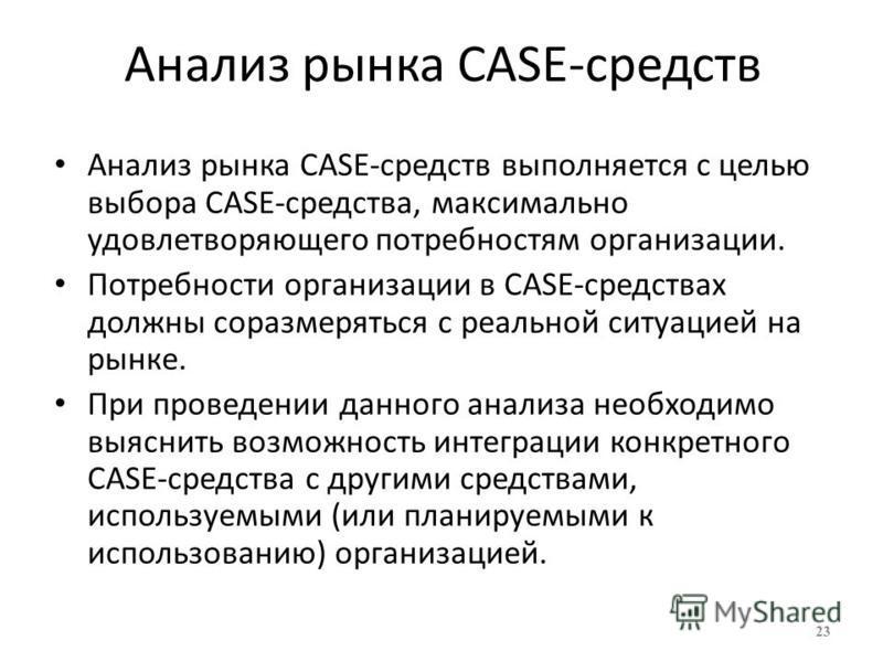 Анализ рынка CASE-средств Анализ рынка CASE-средств выполняется с целью выбора CASE-средства, максимально удовлетворяющего потребностям организации. Потребности организации в CASE-средствах должны соразмеряться с реальной ситуацией на рынке. При пров