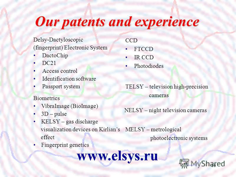 16 Delsy-Dactyloscopic (fingerprint) Electronic System DactoChip DC21 Access control Identification software Passport system CCD FTCCD IR CCD Photodiodes Our patents and experience www.elsys.ru Biometrics VibraImage (BioImage) 3D – pulse KELSY – gas