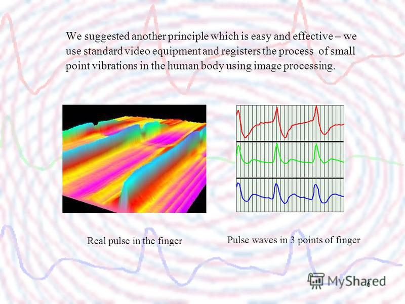 6 We suggested another principle which is easy and effective – we use standard video equipment and registers the process of small point vibrations in the human body using image processing. Real pulse in the finger Pulse waves in 3 points of finger
