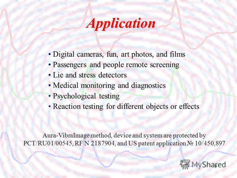 9 Application Digital cameras, fun, art photos, and films Passengers and people remote screening Lie and stress detectors Medical monitoring and diagnostics Psychological testing Reaction testing for different objects or effects Aura-VibraImage metho
