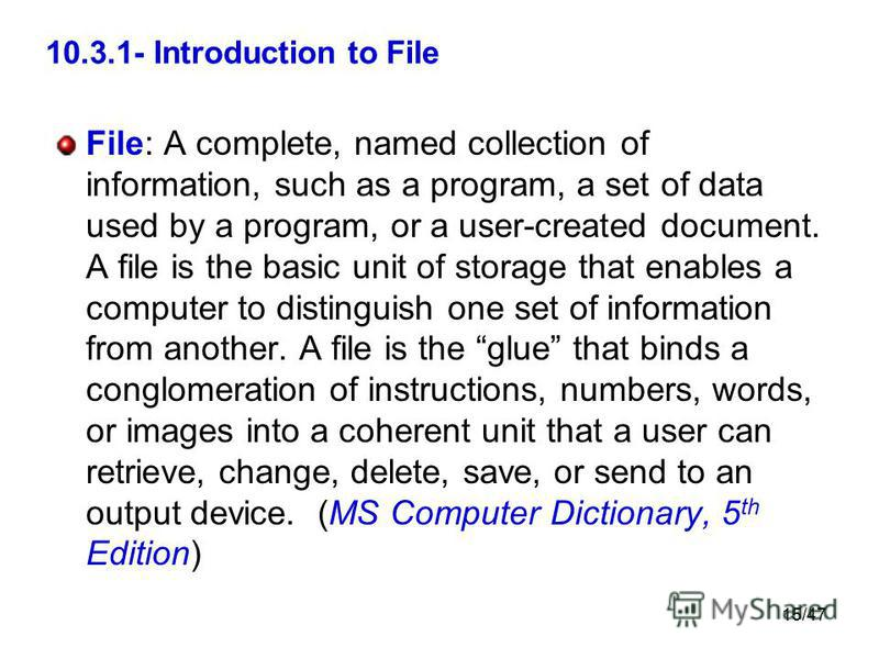 15/47 10.3.1- Introduction to File File: A complete, named collection of information, such as a program, a set of data used by a program, or a user-created document. A file is the basic unit of storage that enables a computer to distinguish one set o