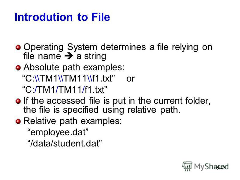16/47 Introdution to File Operating System determines a file relying on file name a string Absolute path examples: C:\\TM1\\TM11\\f1.txt or C:/TM1/TM11/f1.txt If the accessed file is put in the current folder, the file is specified using relative pat