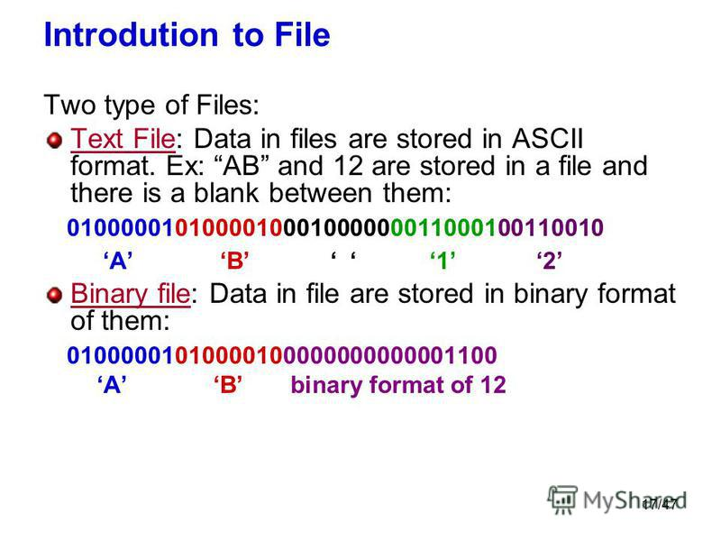17/47 Introdution to File Two type of Files: Text File: Data in files are stored in ASCII format. Ex: AB and 12 are stored in a file and there is a blank between them: 0100000101000010001000000011000100110010 A B 1 2 Binary file: Data in file are sto