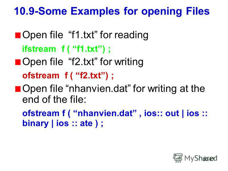 30/47 10.9-Some Examples for opening Files Open file f1.txt for reading ifstream f ( f1.txt) ; Open file f2.txt for writing ofstream f ( f2.txt) ; Open file nhanvien.dat for writing at the end of the file: ofstream f ( nhanvien.dat, ios:: out | ios :