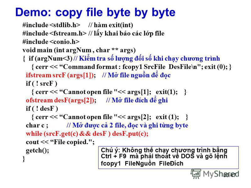 33/47 Demo: copy file byte by byte #include // hàm exit(int) #include // ly khai báo các lp file #include void main (int argNum, char ** args) { if (argNum<3) // Kim tra s lưng đi s khi chy chương trình { cerr << Command format : fcopy1 SrcFile DesFi