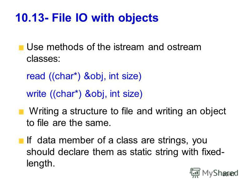 35/47 10.13- File IO with objects Use methods of the istream and ostream classes: read ((char*) &obj, int size) write ((char*) &obj, int size) Writing a structure to file and writing an object to file are the same. If data member of a class are strin