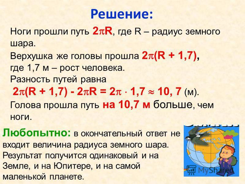 Решение: Ноги прошли путь 2 R, где R – радиус земного шара. Верхушка же головы прошла 2 (R + 1,7), где 1,7 м – рост человека. Разность путей равна 2 (R + 1,7) - 2 R = 2 1,7 10, 7 (м). Голова прошла путь на 10,7 м больше, чем ноги. Любопытно: в оконча