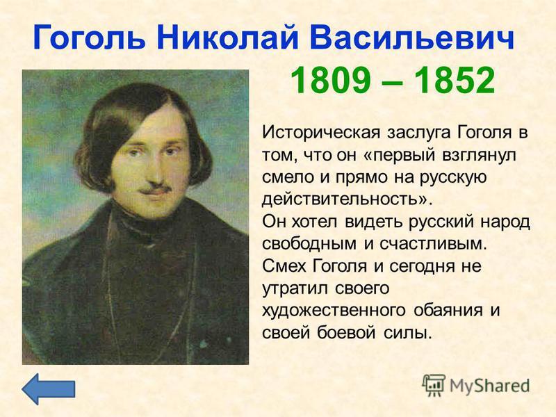 Гоголь Николай Васильевич 1809 – 1852 Историческая заслуга Гоголя в том, что он «первый взглянул смело и прямо на русскую действительность». Он хотел видеть русский народ свободным и счастливым. Смех Гоголя и сегодня не утратил своего художественного