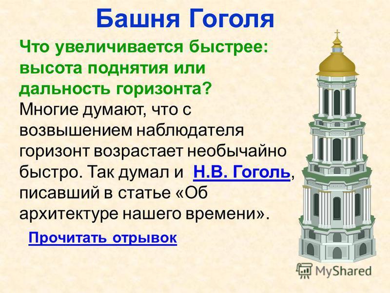 Башня Гоголя Что увеличивается быстрее: высота поднятия или дальность горизонта? Многие думают, что с возвышением наблюдателя горизонт возрастает необычайно быстро. Так думал и Н.В. Гоголь, писавший в статье «Об архитектуре нашего времени».Н.В. Гогол