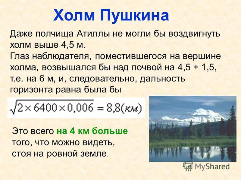 Холм Пушкина Даже полчища Атиллы не могли бы воздвигнуть холм выше 4,5 м. Глаз наблюдателя, поместившегося на вершине холма, возвышался бы над почвой на 4,5 + 1,5, т.е. на 6 м, и, следовательно, дальность горизонта равна была бы Это всего на 4 км бол