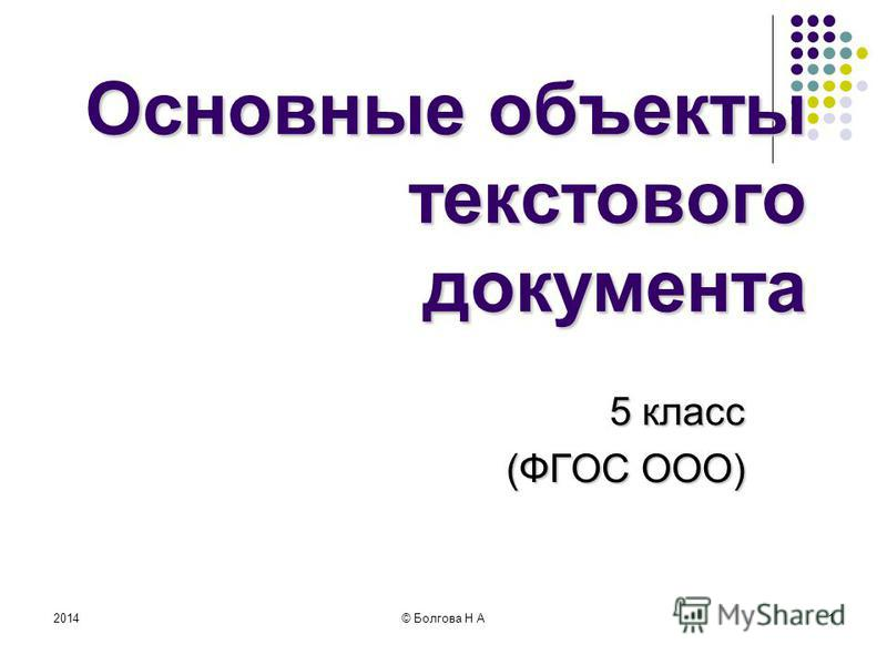 2014© Болгова Н А1 Основные объекты текстового документа 5 класс (ФГОС ООО)