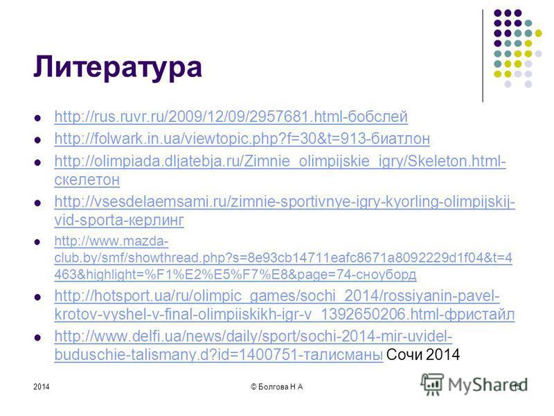 2014© Болгова Н А15 Литература http://rus.ruvr.ru/2009/12/09/2957681.html-бобслей http://folwark.in.ua/viewtopic.php?f=30&t=913-биатлон http://olimpiada.dljatebja.ru/Zimnie_olimpijskie_igry/Skeleton.html- скелетон http://olimpiada.dljatebja.ru/Zimnie