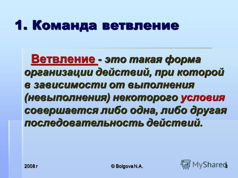 2008 г© Bolgova N.A.3 1. Команда ветвление Ветвление - это такая форма организации действий, при которой в зависимости от выполнения (невыполнения) некоторого условия совершается либо одна, либо другая последовательность действий.