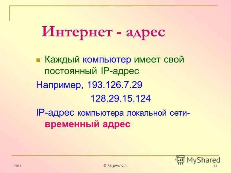 2011© Bolgova N.A. 13 Назначение IP- протокола IP-Internet Protocol Доставка каждого отдельного пакета до места назначения. Пакетная технология обеспечивает устойчивость информационных потоков в Сети и относительно низкую стоимость ее эксплуатации дл