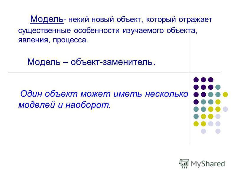 Модель - некий новый объект, который отражает существенные особенности изучаемого объекта, явления, процесса. Модель – объект-заменитель. Один объект может иметь несколько моделей и наоборот.