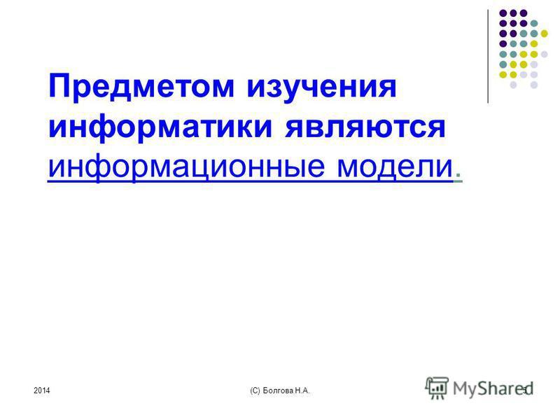 2014(С) Болгова Н.А.5 Предметом изучения информатики являются информационные модели.