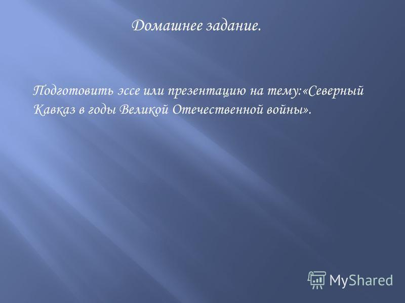 Домашнее задание. Подготовить эссе или презентацию на тему:«Северный Кавказ в годы Великой Отечественной войны».