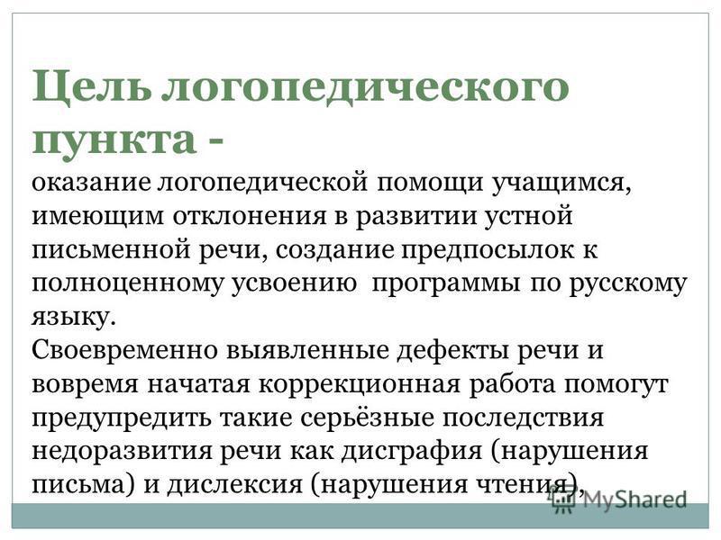 Цель логопедического пункта - оказание логопедической помощи учащимся, имеющим отклонения в развитии устной письменной речи, создание предпосылок к полноценному усвоению программы по русскому языку. Своевременно выявленные дефекты речи и вовремя нача
