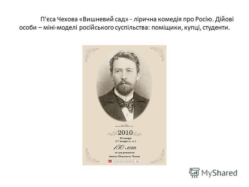 П'єса Чехова «Вишневий сад» - лірична комедія про Росію. Дійові особи – міні-моделі російського суспільства: поміщики, купці, студенти.
