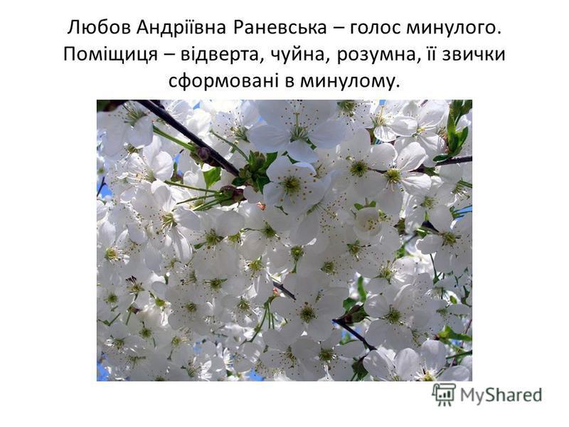 Любов Андріївна Раневська – голос минулого. Поміщиця – відверта, чуйна, розумна, її звички сформовані в минулому.