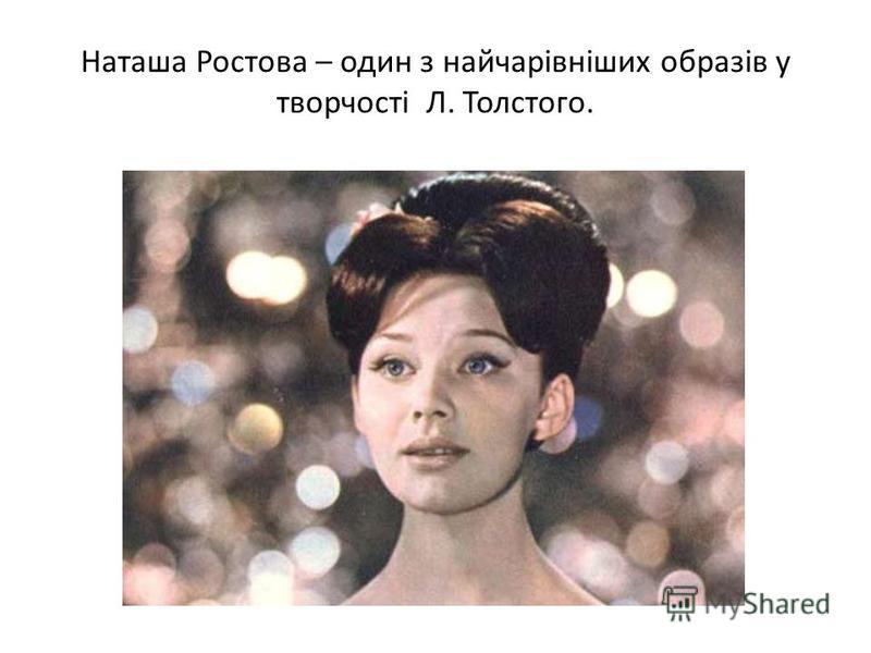 Наташа Ростова – один з найчарівніших образів у творчості Л. Толстого.