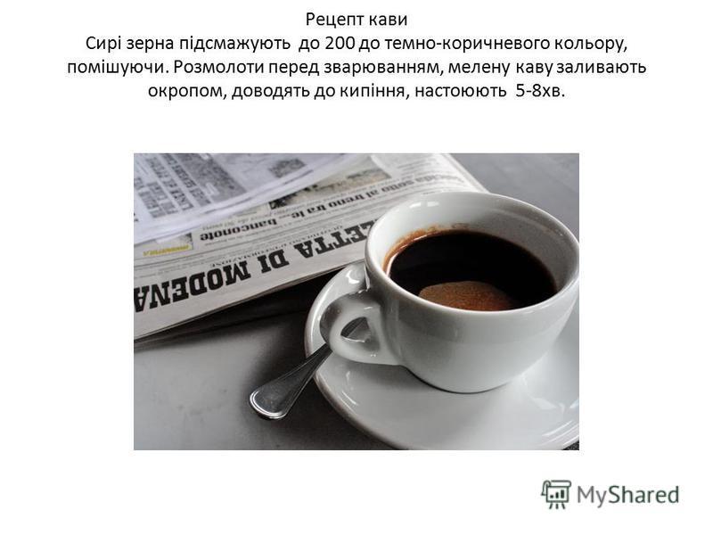 Рецепт кави Сирі зерна підсмажують до 200 до темно-коричневого кольору, помішуючи. Розмолоти перед зварюванням, мелену каву заливають окропом, доводять до кипіння, настоюють 5-8хв.