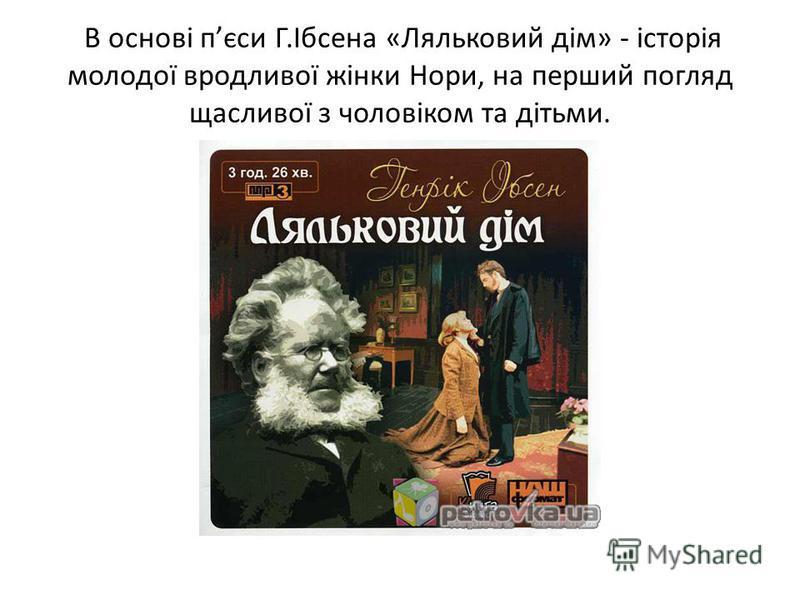 В основі пєси Г.Ібсена «Ляльковий дім» - історія молодої вродливої жінки Нори, на перший погляд щасливої з чоловіком та дітьми.