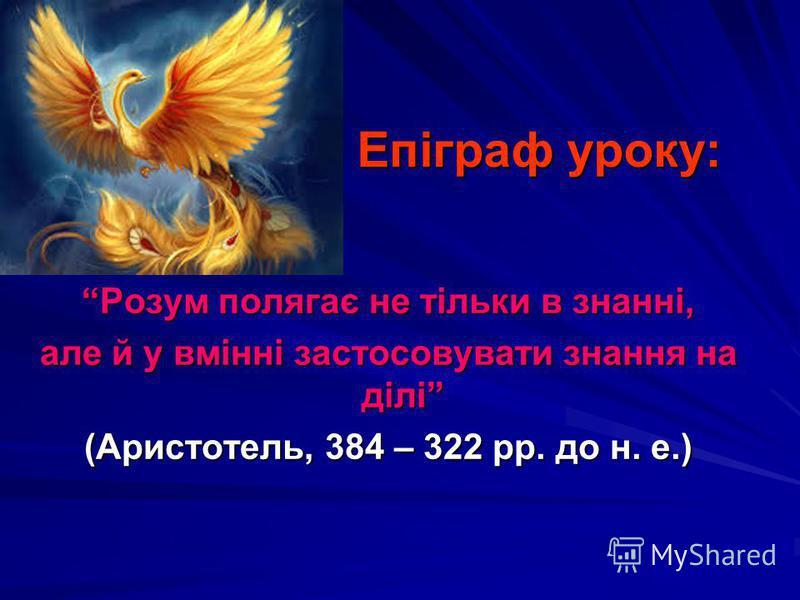 Епіграф уроку: Розум полягає не тільки в знанні, але й у вмінні застосовувати знання на ділі (Аристотель, 384 – 322 рр. до н. е.)
