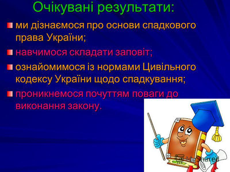 Очікувані результати: ми дізнаємося про основи спадкового права України; навчимося складати заповіт; ознайомимося із нормами Цивільного кодексу України щодо спадкування; проникнемося почуттям поваги до виконання закону.