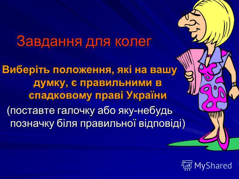 Завдання для колег Виберіть положення, які на вашу думку, є правильними в спадковому праві України (поставте галочку або яку-небудь позначку біля правильної відповіді)