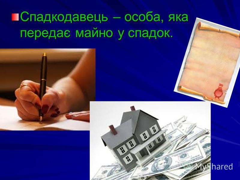 Спадкодавець – особа, яка передає майно у спадок.