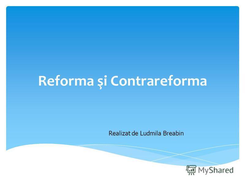 Reforma şi Contrareforma Realizat de Ludmila Breabin
