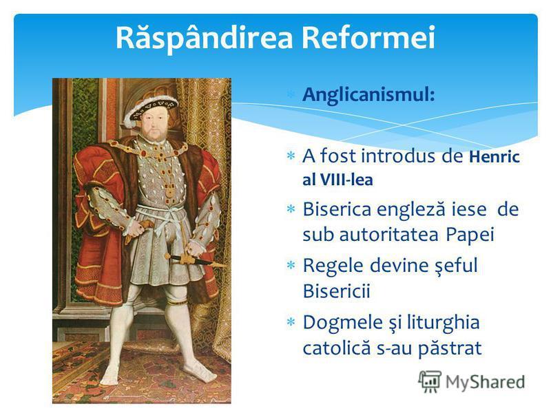 R ă spândirea Reformei Anglicanismul: A fost introdus de Henric al VIII-lea Biserica englez ă iese de sub autoritatea Papei Regele devine şeful Bisericii Dogmele şi liturghia catolic ă s-au p ă strat