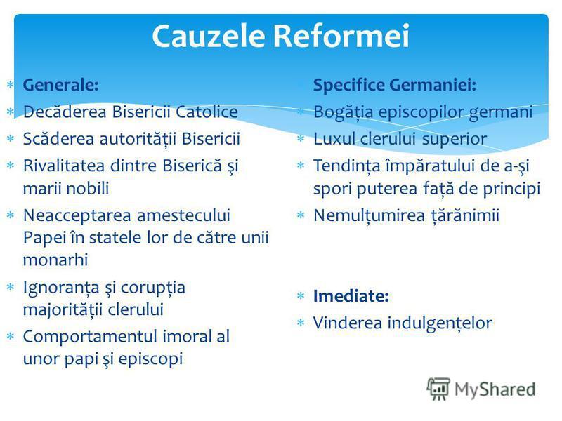 Cauzele Reformei Generale: Dec ă derea Bisericii Catolice Sc ă derea autorit ă ţii Bisericii Rivalitatea dintre Biseric ă şi marii nobili Neacceptarea amestecului Papei în statele lor de c ă tre unii monarhi Ignoranţa şi corupţia majorit ă ţii clerul