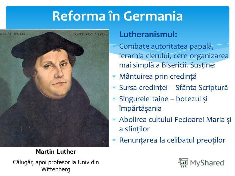 Reforma în Germania Lutheranismul: Combate autoritatea papal ă, ierarhia clerului, cere organizarea mai simpl ă a Bisericii. Susţine: Mântuirea prin credinţ ă Sursa credinţei – Sfânta Scriptur ă Singurele taine – botezul şi împ ă rt ă şania Abolirea