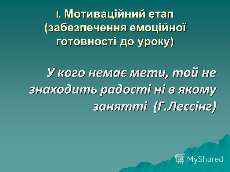 І. Мотиваційний етап (забезпечення емоційної готовності до уроку) У кого немає мети, той не знаходить радості ні в якому занятті (Г.Лессінг)