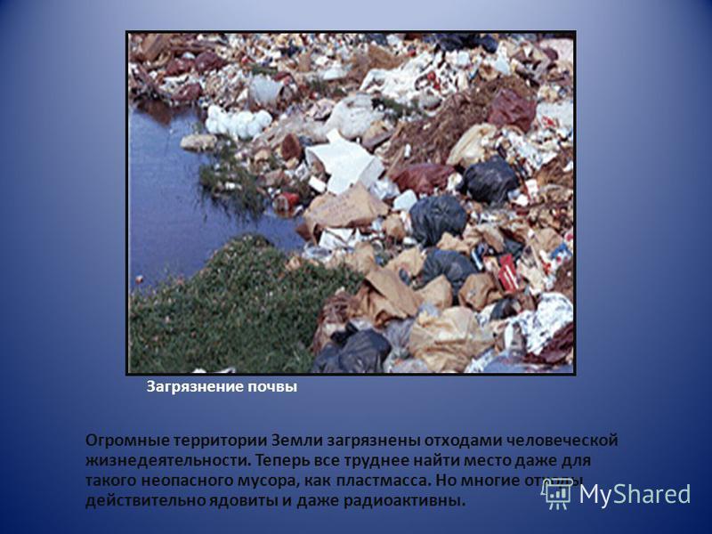 Загрязнение почвы Огромные территории Земли загрязнены отходами человеческой жизнедеятельности. Теперь все труднее найти место даже для такого неопасного мусора, как пластмасса. Но многие отходы действительно ядовиты и даже радиоактивны.