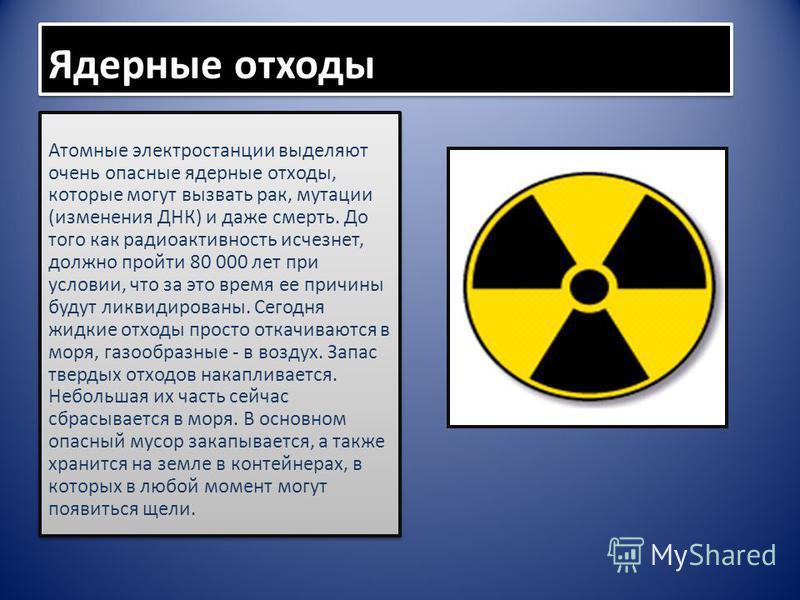 Ядерные отходы Атомные электростанции выделяют очень опасные ядерные отходы, которые могут вызвать рак, мутации (изменения ДНК) и даже смерть. До того как радиоактивность исчезнет, должно пройти 80 000 лет при условии, что за это время ее причины буд
