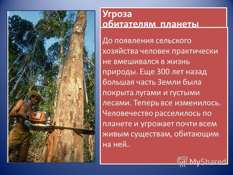 Угроза обитателям планеты. До появления сельского хозяйства человек практически не вмешивался в жизнь природы. Еще 300 лет назад большая часть Земли была покрыта лугами и густыми лесами. Теперь все изменилось. Человечество расселилось по планете и уг