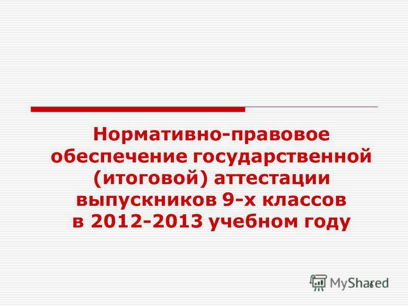 6 Нормативно-правовое обеспечение государственной (итоговой) аттестации выпускников 9-х классов в 2012-2013 учебном году