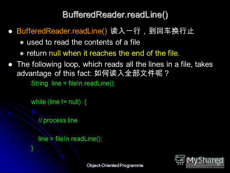 Object-Oriented Programme 12 BufferedReader.readLine() BufferedReader.readLine() used to read the contents of a file return null when it reaches the end of the file. The following loop, which reads all the lines in a file, takes advantage of this fac