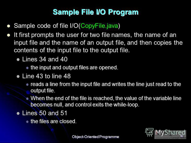 Object-Oriented Programme 16 Sample File I/O Program Sample code of file I/O(CopyFile.java) It first prompts the user for two file names, the name of an input file and the name of an output file, and then copies the contents of the input file to the